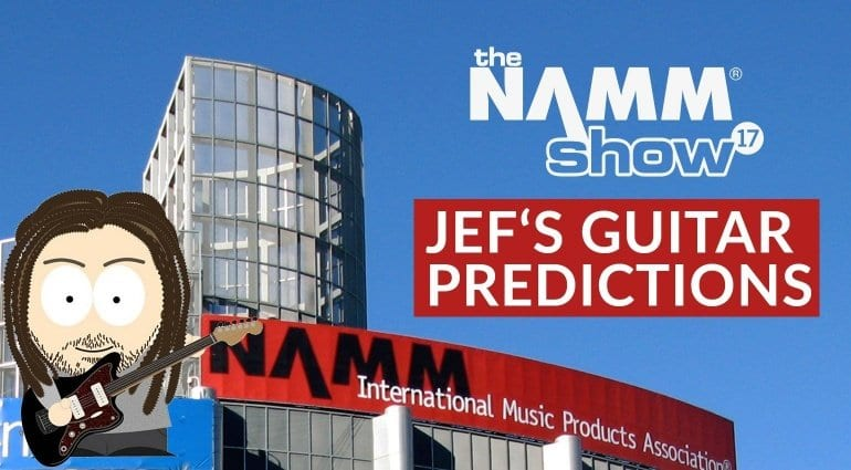 Jef's Guitar Product Predictions NAMM 2017