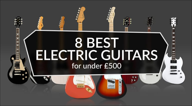 8 Best Electric Guitars Under 500 GBP