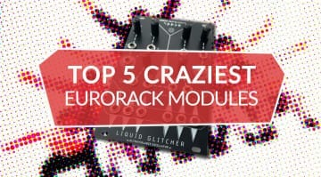 Top 5 Crazy Eurorack Modules