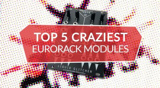Top 5 Crazy Eurorack Modules