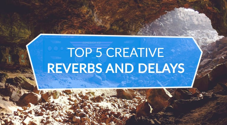 Top 5 Creative Reverbs and Delays
